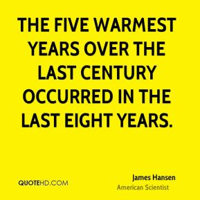 James Hansen - The five warmest years over the last century occurred in the last eight years.