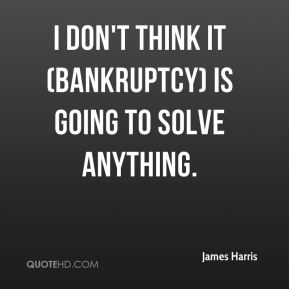 James Harris - I don't think it (bankruptcy) is going to solve anything.