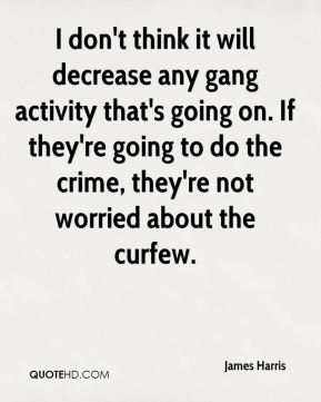 James Harris - I don't think it will decrease any gang activity that's going on. If they're going to do the crime, they're not worried about the curfew.