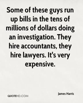James Harris - Some of these guys run up bills in the tens of millions of dollars doing an investigation. They hire accountants, they hire lawyers. It's very expensive.