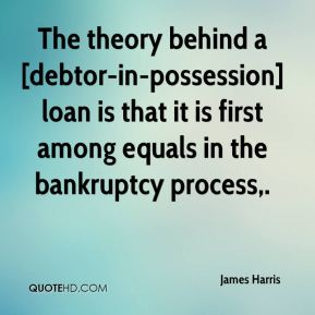 James Harris - The theory behind a [debtor-in-possession] loan is that it is first among equals in the bankruptcy process.
