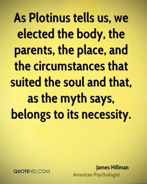 As Plotinus tells us, we elected the body, the parents, the place, and the circumstances that suited the soul and that, as the myth says, belongs to its necessity.