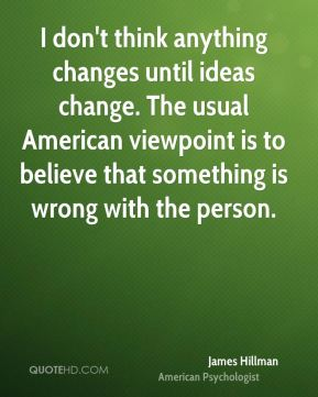 I don't think anything changes until ideas change. The usual American viewpoint is to believe that something is wrong with the person.