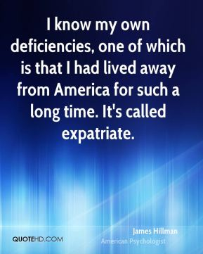 I know my own deficiencies, one of which is that I had lived away from America for such a long time. It's called expatriate.