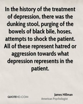 In the history of the treatment of depression, there was the dunking stool, purging of the bowels of black bile, hoses, attempts to shock the patient. All of these represent hatred or aggression towards what depression represents in the patient.