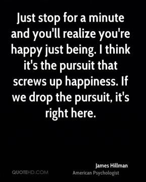 Just stop for a minute and you'll realize you're happy just being. I think it's the pursuit that screws up happiness. If we drop the pursuit, it's right here.
