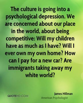 The culture is going into a psychological depression. We are concerned about our place in the world, about being competitive: Will my children have as much as I have? Will I ever own my own home? How can I pay for a new car? Are immigrants taking away my white world?