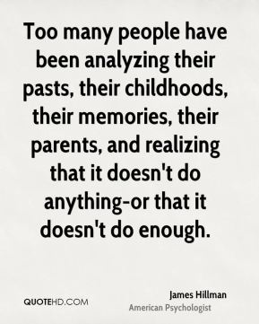 Too many people have been analyzing their pasts, their childhoods, their memories, their parents, and realizing that it doesn't do anything-or that it doesn't do enough.
