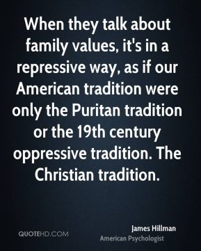 James Hillman - When they talk about family values, it's in a repressive way, as if our American tradition were only the Puritan tradition or the 19th century oppressive tradition. The Christian tradition.