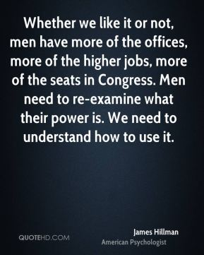 James Hillman - Whether we like it or not, men have more of the offices, more of the higher jobs, more of the seats in Congress. Men need to re-examine what their power is. We need to understand how to use it.