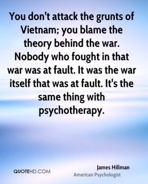 James Hillman - You don't attack the grunts of Vietnam; you blame the theory behind the war. Nobody who fought in that war was at fault. It was the war itself that was at fault. It's the same thing with psychotherapy.