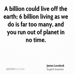 A billion could live off the earth; 6 billion living as we do is far too many, and you run out of planet in no time.