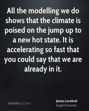 All the modelling we do shows that the climate is poised on the jump up to a new hot state. It is accelerating so fast that you could say that we are already in it.
