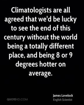Climatologists are all agreed that we'd be lucky to see the end of this century without the world being a totally different place, and being 8 or 9 degrees hotter on average.