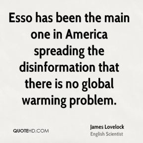 James Lovelock - Esso has been the main one in America spreading the disinformation that there is no global warming problem.