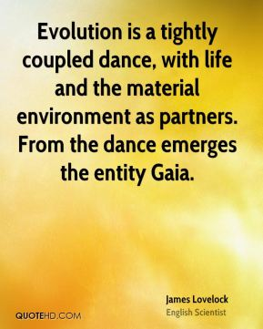 James Lovelock - Evolution is a tightly coupled dance, with life and the material environment as partners. From the dance emerges the entity Gaia.
