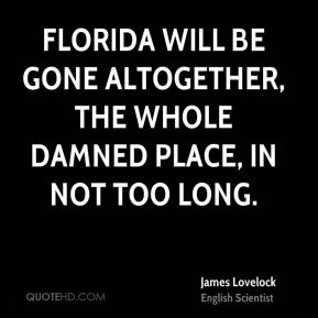 James Lovelock - Florida will be gone altogether, the whole damned place, in not too long.