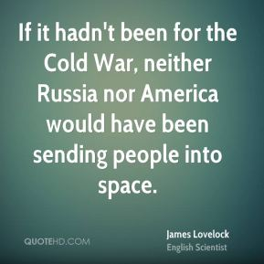 If it hadn't been for the Cold War, neither Russia nor America would have been sending people into space.