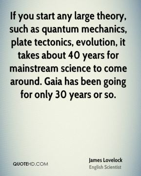 James Lovelock - If you start any large theory, such as quantum mechanics, plate tectonics, evolution, it takes about 40 years for mainstream science to come around. Gaia has been going for only 30 years or so.