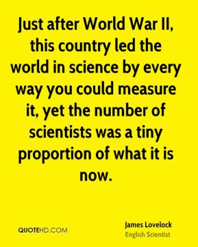 James Lovelock - Just after World War II, this country led the world in science by every way you could measure it, yet the number of scientists was a tiny proportion of what it is now.
