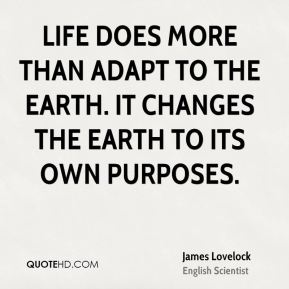 Life does more than adapt to the Earth. It changes the Earth to its own purposes.