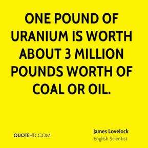 James Lovelock - One pound of uranium is worth about 3 million pounds worth of coal or oil.