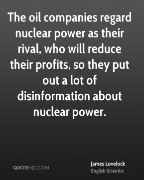 James Lovelock - The oil companies regard nuclear power as their rival, who will reduce their profits, so they put out a lot of disinformation about nuclear power.