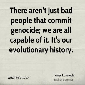 James Lovelock - There aren't just bad people that commit genocide; we are all capable of it. It's our evolutionary history.