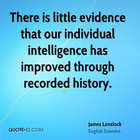 James Lovelock - There is little evidence that our individual intelligence has improved through recorded history.
