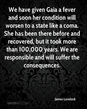 James Lovelock - We have given Gaia a fever and soon her condition will worsen to a state like a coma. She has been there before and recovered, but it took more than 100,000 years. We are responsible and will suffer the consequences.