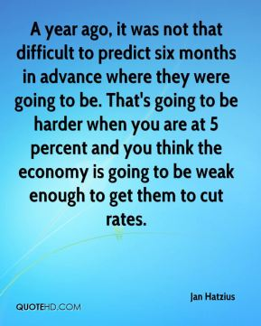 A year ago, it was not that difficult to predict six months in advance where they were going to be. That's going to be harder when you are at 5 percent and you think the economy is going to be weak enough to get them to cut rates.