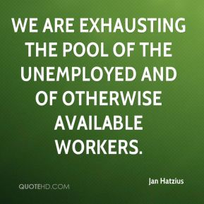 We are exhausting the pool of the unemployed and of otherwise available workers.