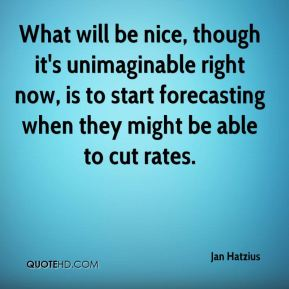 Jan Hatzius  - What will be nice, though it's unimaginable right now, is to start forecasting when they might be able to cut rates.