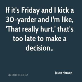 If it's Friday and I kick a 30-yarder and I'm like, 'That really hurt,' that's too late to make a decision.