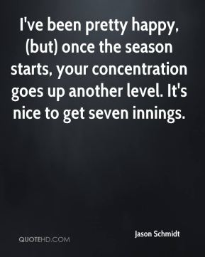 Jason Schmidt  - I've been pretty happy, (but) once the season starts, your concentration goes up another level. It's nice to get seven innings.