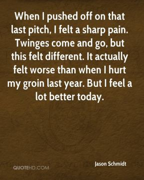 Jason Schmidt  - When I pushed off on that last pitch, I felt a sharp pain. Twinges come and go, but this felt different. It actually felt worse than when I hurt my groin last year. But I feel a lot better today.