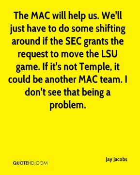 The MAC will help us. We'll just have to do some shifting around if the SEC grants the request to move the LSU game. If it's not Temple, it could be another MAC team. I don't see that being a problem.