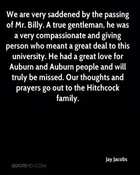 Jay Jacobs  - We are very saddened by the passing of Mr. Billy. A true gentleman, he was a very compassionate and giving person who meant a great deal to this university. He had a great love for Auburn and Auburn people and will truly be missed. Our thoughts and prayers go out to the Hitchcock family.