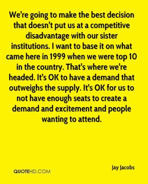 We're going to make the best decision that doesn't put us at a competitive disadvantage with our sister institutions. I want to base it on what came here in 1999 when we were top 10 in the country. That's where we're headed. It's OK to have a demand that outweighs the supply. It's OK for us to not have enough seats to create a demand and excitement and people wanting to attend.