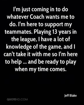 Jeff Blake  - I'm just coming in to do whatever Coach wants me to do. I'm here to support my teammates. Playing 13 years in the league, I have a lot of knowledge of the game, and I can't take it with me so I'm here to help ... and be ready to play when my time comes.