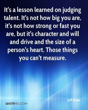 Jeff Blake  - It's a lesson learned on judging talent. It's not how big you are, it's not how strong or fast you are, but it's character and will and drive and the size of a person's heart. Those things you can't measure.