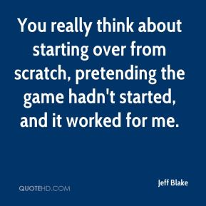 Jeff Blake  - You really think about starting over from scratch, pretending the game hadn't started, and it worked for me.