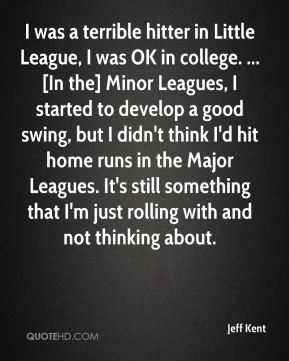 Jeff Kent  - I was a terrible hitter in Little League, I was OK in college. ... [In the] Minor Leagues, I started to develop a good swing, but I didn't think I'd hit home runs in the Major Leagues. It's still something that I'm just rolling with and not thinking about.