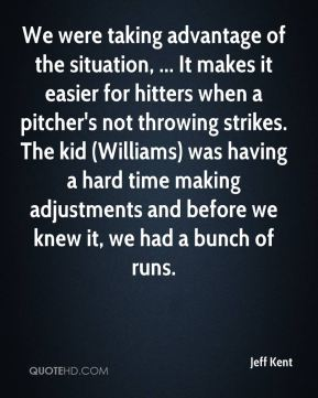 Jeff Kent  - We were taking advantage of the situation, ... It makes it easier for hitters when a pitcher's not throwing strikes. The kid (Williams) was having a hard time making adjustments and before we knew it, we had a bunch of runs.