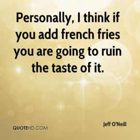 Jeff O'Neill  - Personally, I think if you add french fries you are going to ruin the taste of it.
