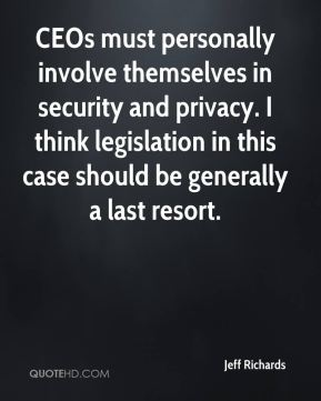 Jeff Richards  - CEOs must personally involve themselves in security and privacy. I think legislation in this case should be generally a last resort.