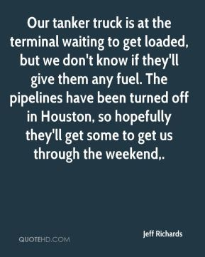 Jeff Richards  - Our tanker truck is at the terminal waiting to get loaded, but we don't know if they'll give them any fuel. The pipelines have been turned off in Houston, so hopefully they'll get some to get us through the weekend.