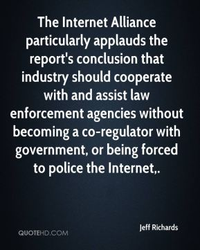 Jeff Richards  - The Internet Alliance particularly applauds the report's conclusion that industry should cooperate with and assist law enforcement agencies without becoming a co-regulator with government, or being forced to police the Internet.