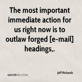 Jeff Richards  - The most important immediate action for us right now is to outlaw forged [e-mail] headings.