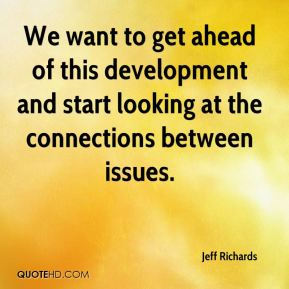Jeff Richards  - We want to get ahead of this development and start looking at the connections between issues.